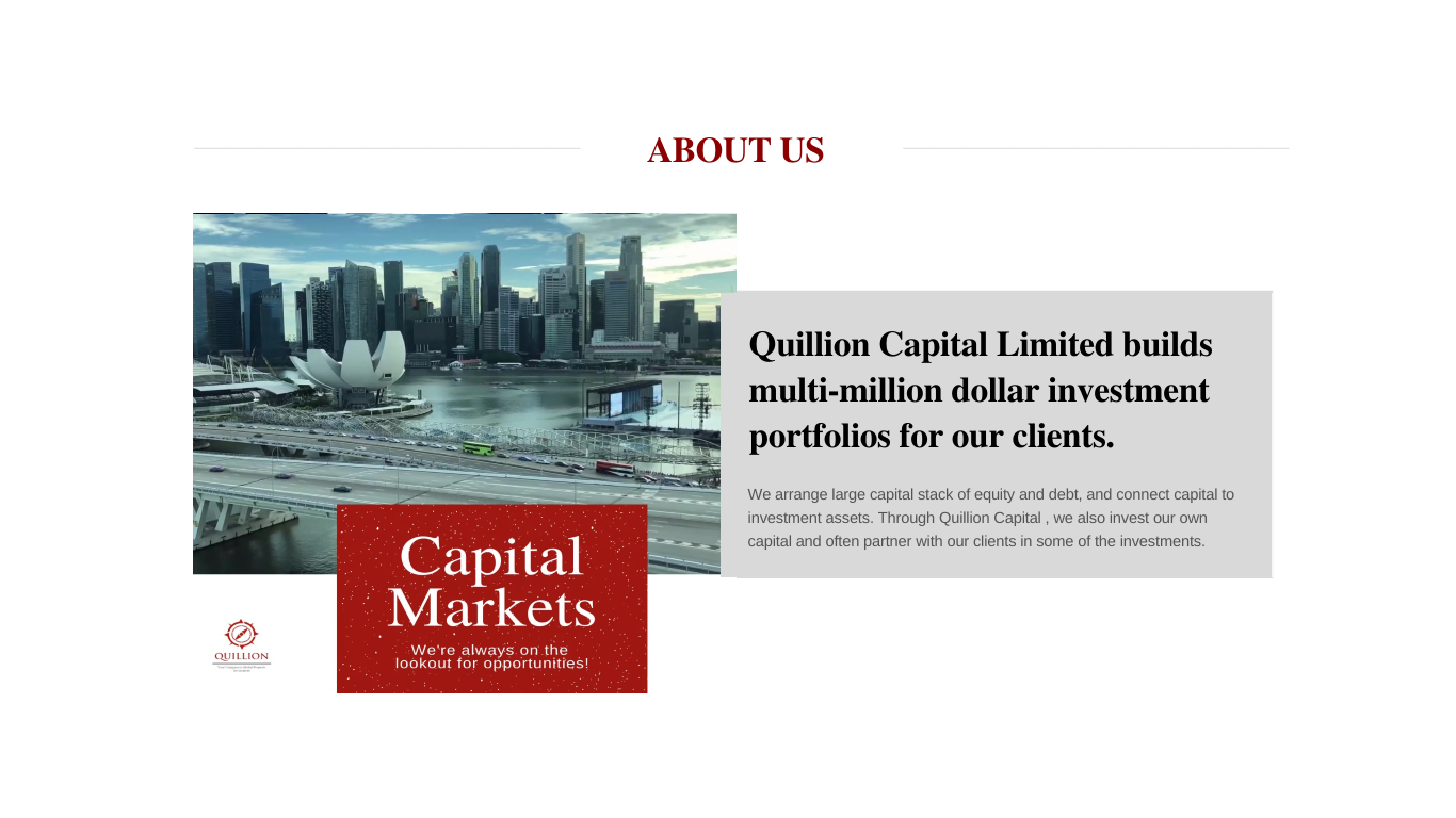 Quillion Capital Limited builds multi-million dollar investment portfolios for our clients.  We arrange large capital stack of equity and debt, and connect capital to investment assets. Through Quillion Capital , we also invest our own capital and often partner with our clients in some of the investments.